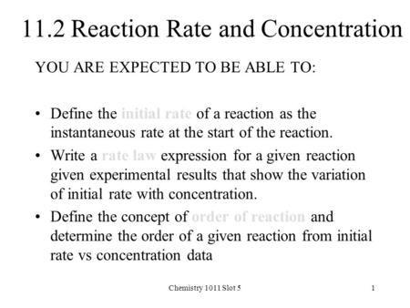 Chemistry 1011 Slot 51 11.2 Reaction Rate and Concentration YOU ARE EXPECTED TO BE ABLE TO: Define the initial rate of a reaction as the instantaneous.