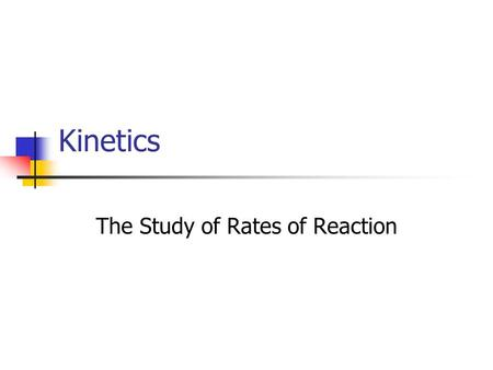 Kinetics The Study of Rates of Reaction. Rate of a Reaction The speed at which the reactants disappear and the products are formed determines the rate.