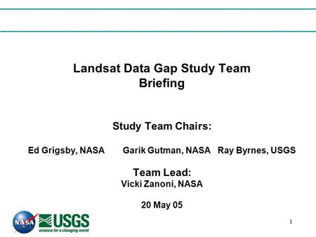 1 Landsat Data Gap Study Team Briefing Study Team Chairs: Ed Grigsby, NASAGarik Gutman, NASARay Byrnes, USGS Team Lead: Vicki Zanoni, NASA 20 May 05.