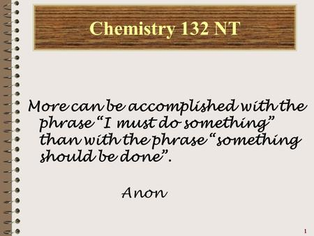 "111111 Chemistry 132 NT More can be accomplished with the phrase ""I must do something"" than with the phrase ""something should be done"". Anon."