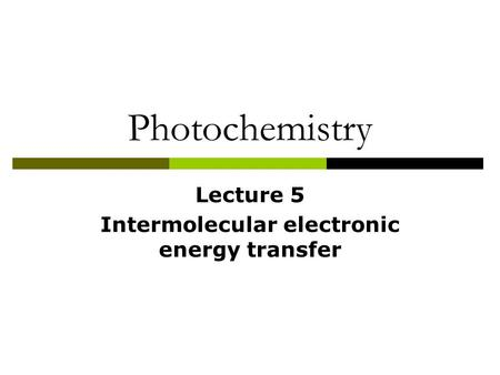 Photochemistry Lecture 5 Intermolecular electronic energy transfer.