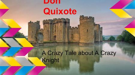 Don Quixote A Crazy Tale about A Crazy Knight. Don Quixote The story was about a man named Don Quixote became so absorbed in stories about knights in.