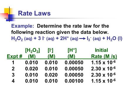 Rate Laws Example: Determine the rate law for the following reaction given the data below. H 2 O 2 (aq) + 3 I - (aq) + 2H + (aq) I 3 - (aq) + H 2 O (l)