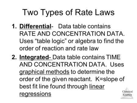 "Chemical Kinetics Two Types of Rate Laws 1.Differential- Data table contains RATE AND CONCENTRATION DATA. Uses ""table logic"" or algebra to find the order."