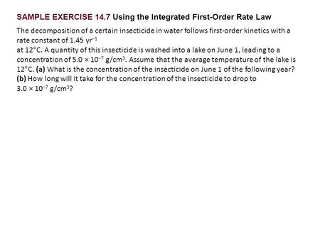 SAMPLE EXERCISE 14.7 Using the Integrated First-Order Rate Law The decomposition of a certain insecticide in water follows first-order kinetics with a.