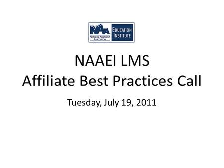 NAAEI LMS Affiliate Best Practices Call Tuesday, July 19, 2011.