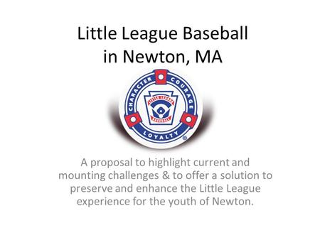 Little League Baseball in Newton, MA A proposal to highlight current and mounting challenges & to offer a solution to preserve and enhance the Little League.