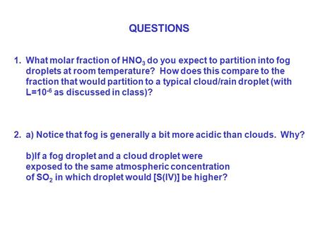 QUESTIONS 1.What molar fraction of HNO 3 do you expect to partition into fog droplets at room temperature? How does this compare to the fraction that would.