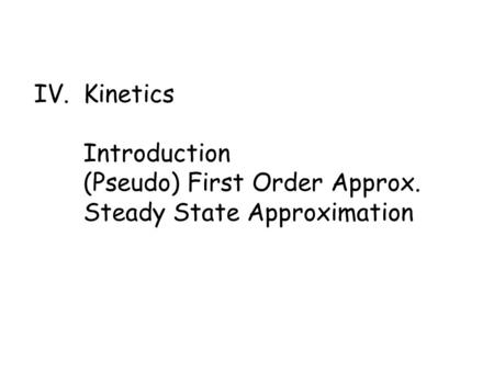 IV. Kinetics Introduction (Pseudo) First Order Approx. Steady State Approximation.