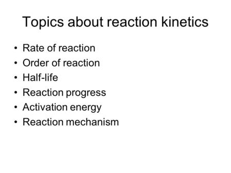 Topics about reaction kinetics Rate of reaction Order of reaction Half-life Reaction progress Activation energy Reaction mechanism.
