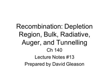 Recombination: Depletion Region, Bulk, Radiative, Auger, and Tunnelling Ch 140 Lecture Notes #13 Prepared by David Gleason.