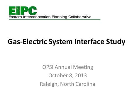 Gas-Electric System Interface Study OPSI Annual Meeting October 8, 2013 Raleigh, North Carolina.