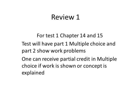 Review 1 For test 1 Chapter 14 and 15 Test will have part 1 Multiple choice and part 2 show work problems One can receive partial credit in Multiple choice.