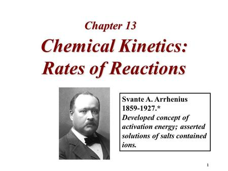 1 Chemical Kinetics: Rates of Reactions Chapter 13 Svante A. Arrhenius 1859-1927.* Developed concept of activation energy; asserted solutions of salts.