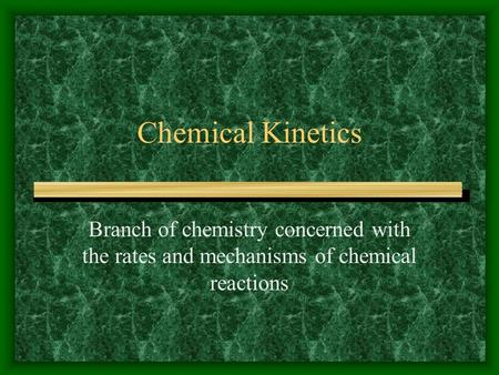 Chemical Kinetics Branch of chemistry concerned with the rates and mechanisms of chemical reactions.