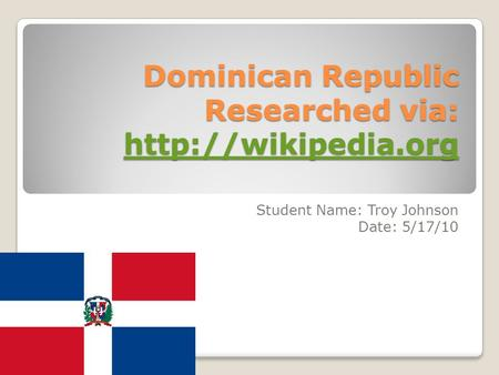 Dominican Republic Researched via:   Student Name: Troy Johnson Date: 5/17/10.