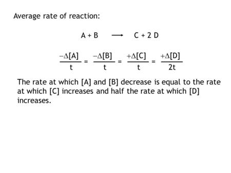 Average rate of reaction: A + B C + 2 D The rate at which [A] and [B] decrease is equal to the rate at which [C] increases and half the rate at which.