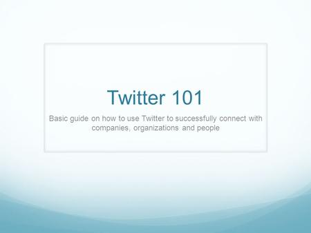 Twitter 101 Basic guide on how to use Twitter to successfully connect with companies, organizations and people.
