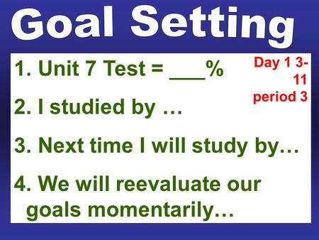 1. Unit 7 Test = ___% 2. I studied by … 3. Next time I will study by… 4. We will reevaluate our goals momentarily… Day 1 3- 11 period 3.