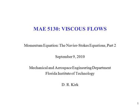 1 MAE 5130: VISCOUS FLOWS Momentum Equation: The Navier-Stokes Equations, Part 2 September 9, 2010 Mechanical and Aerospace Engineering Department Florida.
