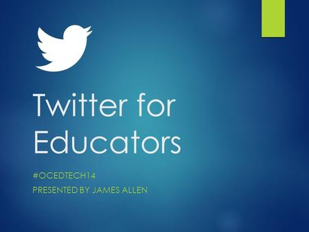 Twitter for Educators #OCEDTECH14 PRESENTED BY JAMES ALLEN.