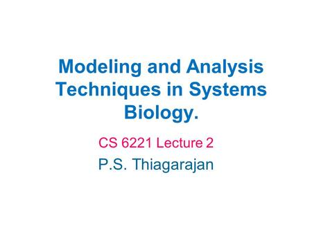 Modeling and Analysis Techniques in Systems Biology. CS 6221 Lecture 2 P.S. Thiagarajan.