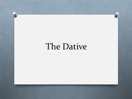 The Dative. What is the Dative Case? O Used to indicate indirect objects in a sentence. O Indirect objects are to or for whom the action is being done.