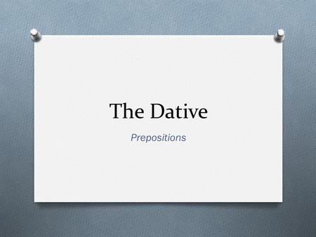 The Dative Prepositions. What is the Dative Case? O Used to indicate indirect objects in a sentence. O Indirect objects are to or for whom the action.