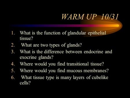 WARM UP 10/31 1.What is the function of glandular epithelial tissue? 2. What are two types of glands? 3.What is the difference between endocrine and exocrine.