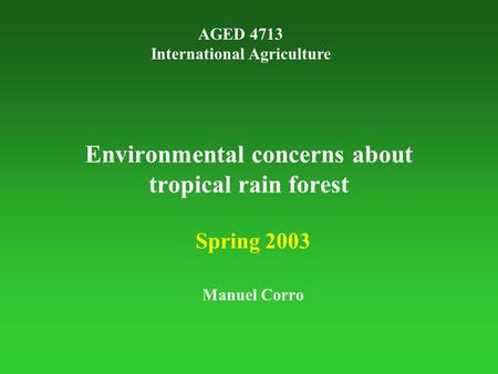 Environmental concerns about tropical rain forest Spring 2003 Manuel Corro AGED 4713 International Agriculture.