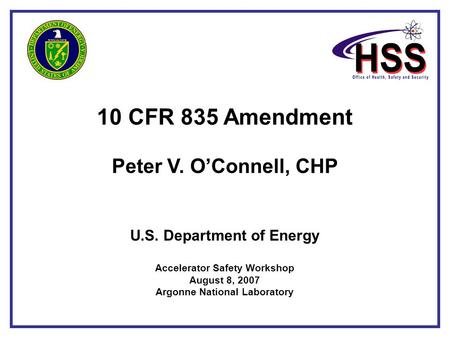 10 CFR 835 Amendment Peter V. O'Connell, CHP U.S. Department of Energy Accelerator Safety Workshop August 8, 2007 Argonne National Laboratory.