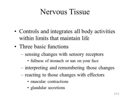 12-1 Nervous Tissue Controls and integrates all body activities within limits that maintain life Three basic functions –sensing changes with sensory receptors.