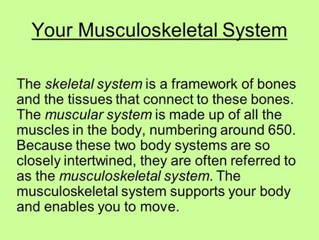 Your Musculoskeletal System The skeletal system is a framework of bones and the tissues that connect to these bones. The muscular system is made up of.