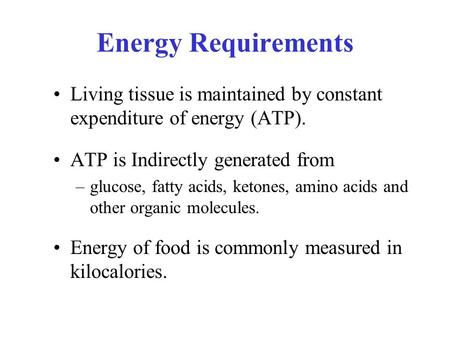 Energy Requirements Living tissue is maintained by constant expenditure of energy (ATP). ATP is Indirectly generated from –glucose, fatty acids, ketones,