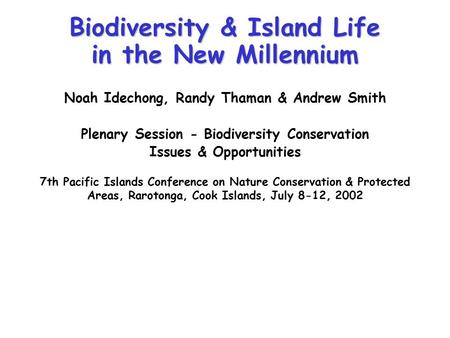 Biodiversity & Island Life in the New Millennium Noah Idechong, Randy Thaman & Andrew Smith Plenary Session - Biodiversity Conservation Issues & Opportunities.