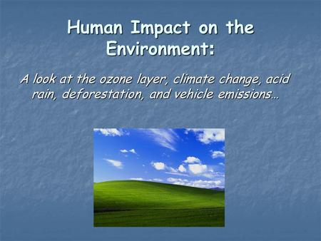 Human Impact on the Environment : A look at the ozone layer, climate change, acid rain, deforestation, and vehicle emissions…