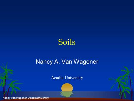 Nancy Van Wagoner, Acadia University Soils Nancy A. Van Wagoner Acadia University.