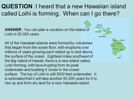 QUESTION :I heard that a new Hawaiian island called Loihi is forming. When can I go there? ANSWER : You can plan a vacation on the island of Loihi in 50,000.