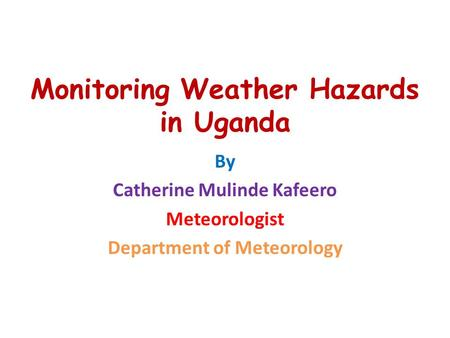 Monitoring Weather Hazards in Uganda By Catherine Mulinde Kafeero Meteorologist Department of Meteorology.