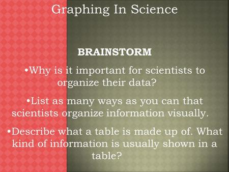 Graphing In Science BRAINSTORM Why is it important for scientists to organize their data? List as many ways as you can that scientists organize information.