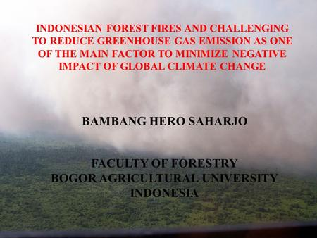 INDONESIAN FOREST FIRES AND CHALLENGING TO REDUCE GREENHOUSE GAS EMISSION AS ONE OF THE MAIN FACTOR TO MINIMIZE NEGATIVE IMPACT OF GLOBAL CLIMATE CHANGE.
