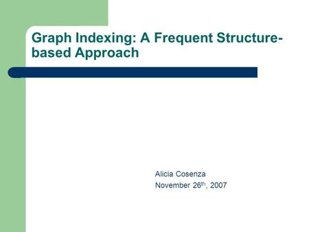 Graph Indexing: A Frequent Structure- based Approach Alicia Cosenza November 26 th, 2007.
