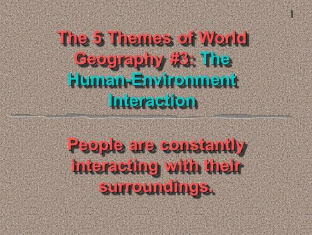 The 5 Themes of World Geography #3: The Human-Environment Interaction People are constantly interacting with their surroundings. 1.