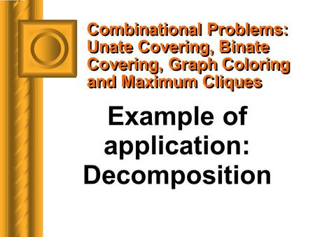 Combinational Problems: Unate Covering, Binate Covering, Graph Coloring and Maximum Cliques Example of application: Decomposition.