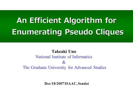 An Efficient Algorithm for Enumerating Pseudo Cliques Dec/18/2007 ISAAC, Sendai Takeaki Uno National Institute of Informatics & The Graduate University.