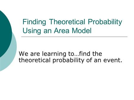 Finding Theoretical Probability Using an Area Model We are learning to…find the theoretical probability of an event.