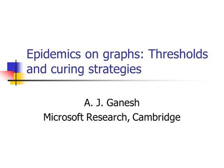 Epidemics on graphs: Thresholds and curing strategies A. J. Ganesh Microsoft Research, Cambridge.