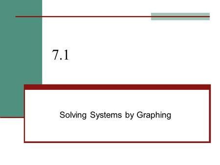 "7.1 Solving Systems by Graphing. 7.1 – Solve by Graphing Goals / ""I can…"" Solve systems by graphing Analyze special types of systems."