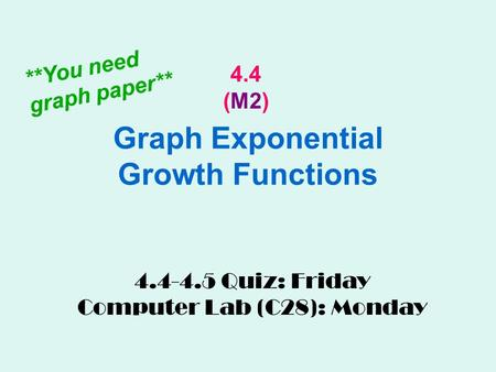 Graph Exponential Growth Functions 4.4 (M2) 4.4-4.5 Quiz: Friday Computer Lab (C28): Monday **You need graph paper**