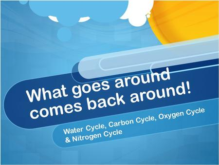 What goes around comes back around! Water Cycle, Carbon Cycle, Oxygen Cycle & Nitrogen Cycle.